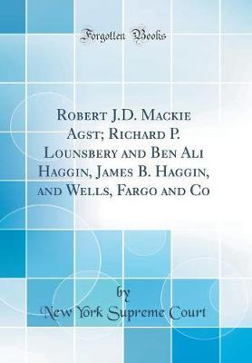 Robert J.D. MacKie Agst; Richard P. Lounsbery and Ben Ali Haggin, James B. Haggin, and Wells, Fargo and Co (Classic Reprint) by New York Supreme Court