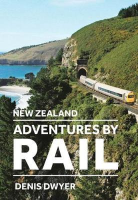New Zealand Adventures by Rail by Denis Dwyer
