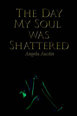 The Day My Soul Was Shattered by Angela Austin