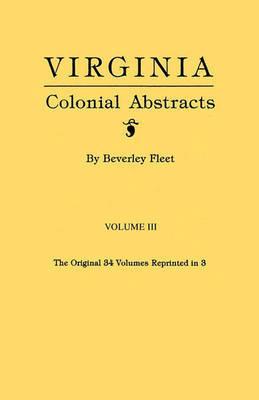 Virginia Colonial Abstracts. Volume III by Beverley Fleet
