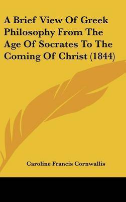 A Brief View Of Greek Philosophy From The Age Of Socrates To The Coming Of Christ (1844) by Caroline Francis Cornwallis