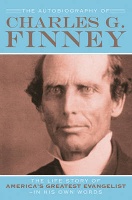 The Autobiography of Charles G. Finney by Charles G Finney