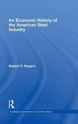 An Economic History of the American Steel Industry by Robert P. Rogers image