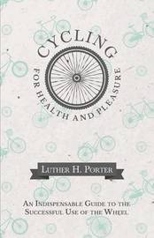 Cycling for Health and Pleasure - An Indispensable Guide to the Successful Use of the Wheel by Luther H Porter