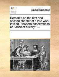 Remarks on the First and Second Chapter of a Late Work, Intitled, Modern Observations on Ancient History. by Multiple Contributors