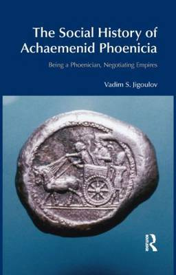 The Social History of Achaemenid Phoenicia by Vadim S. Jigoulov
