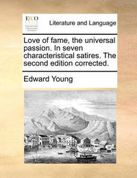 Love of Fame, the Universal Passion. in Seven Characteristical Satires. the Second Edition Corrected by Edward Young