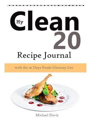 My Clean 20 Recipe Journal by Michael Davis