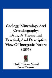 Geology, Mineralogy and Crystallography: Being a Theoretical, Practical, and Descriptive View of Inorganic Nature (1855) by David Thomas Ansted