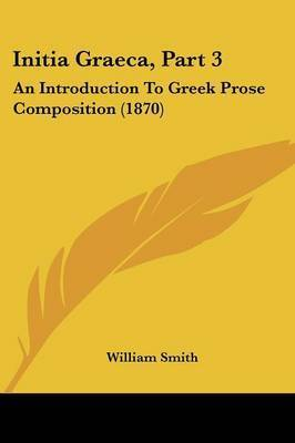 Initia Graeca, Part 3: An Introduction To Greek Prose Composition (1870) by William Smith