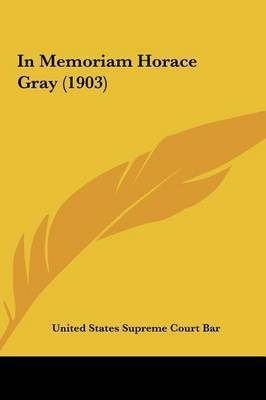 In Memoriam Horace Gray (1903) by States Supreme Court Bar United States Supreme Court Bar