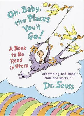 Oh Baby, the Places You'LL Go!: A Book to be Read in Utero by Tish Rabe