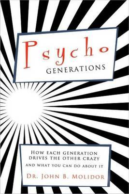 Psycho Generations: How Each Generation Drives the Other Crazy and What You Can Do about It by John B Molidor, PhD