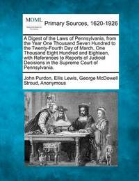 A Digest of the Laws of Pennsylvania, from the Year One Thousand Seven Hundred to the Twenty-Fourth Day of March, One Thousand Eight Hundred and Eighteen, with References to Reports of Judicial Decisions in the Supreme Court of Pennsylvania. by John Purdon