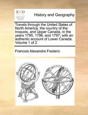 Travels Through the United States of North America, the Country of the Iroquois, and Upper Canada, in the Years 1795, 1796, and 1797; With an Authentic Account of Lower Canada. Volume 1 of 2 by Francois Alexandre Frederic image