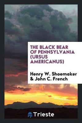 The Black Bear of Pennsylvania (Ursus Americanus) by Henry W Shoemaker