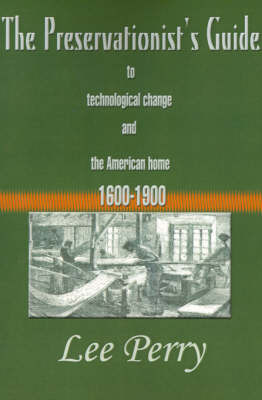 The Preservationist's Guide to Technological Change and the American Home: 1600-1900 by Lee Perry