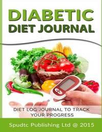 Diabetic Diet Journal: Diet Log Journal to Track Your Progress by Spudtc Publishing Ltd