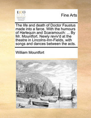 The Life and Death of Doctor Faustus Made Into a Farce. with the Humours of Harlequin and Scaramouch: ... by Mr. Mountfort. Newly Reviv'd at the Theatre in Lincolns-Inn-Fields, with Songs and Dances Between the Acts. by William Mountfort