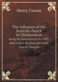 The Influence of the Scottish Church in Christendom Being the Baird Lecture for 1895, Delivered in Blythswood Parish Church, Glasgow by Henry Cowan