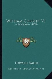 William Cobbett V1 William Cobbett V1: A Biography (1878) a Biography (1878) by Professor Edward Smith