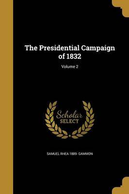 The Presidential Campaign of 1832; Volume 2 by Samuel Rhea 1889- Gammon image