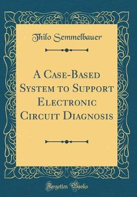 A Case-Based System to Support Electronic Circuit Diagnosis (Classic Reprint) by Thilo Semmelbauer