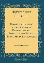 Report on Railroad Grade Crossing Elimination and Passenger and Freight Terminals in Los Angeles (Classic Reprint) by Richard Sachse image