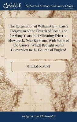 The Recantation of William Gant, Late a Clergyman of the Church of Rome, and for Many Years the Officiating Priest, at Mowbreck, Near Kirkham; With Some of the Causes, Which Brought on His Conversion to the Church of England by William Gaunt