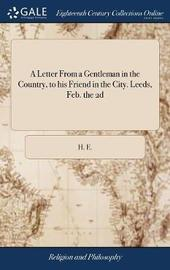 A Letter from a Gentleman in the Country, to His Friend in the City. Leeds, Feb. the 2D by H E image