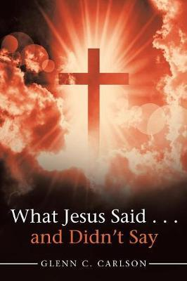 What Jesus Said . . . and Didn't Say by Glenn C Carlson