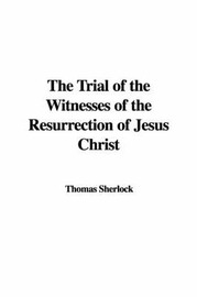 The Trial of the Witnesses of the Resurrection of Jesus Christ by Thomas Sherlock