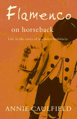 Flamenco on Horseback: Life in the Caves of Northern Andalucia by Annie Caulfield image