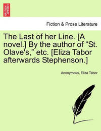 """The Last of Her Line. [A Novel.] by the Author of """"St. Olave's,"""" Etc. [Eliza Tabor Afterwards Stephenson.] by * Anonymous"""