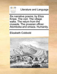 Six Narrative Poems; By Eliza Knipe. the Vizir. the Village Wake. the Return from the Crusade. the Prussian Officer. Atomboka and Omaza. Humanity by Elizabeth Cobbold