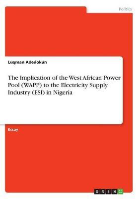 The Implication of the West African Power Pool (Wapp) to the Electricity Supply Industry (Esi) in Nigeria by Luqman Adedokun