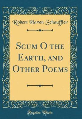 Scum O the Earth, and Other Poems (Classic Reprint) by Robert Haven Schauffler