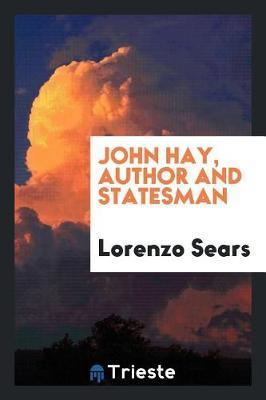 John Hay, Author and Statesman by Lorenzo Sears