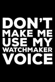 Don't Make Me Use My Watchmaker Voice by Creative Juices Publishing
