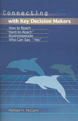 "Connecting with Key Decision Makers: How to Reach ""Hard-To-Reach"" Businesspeople Who Can Say ""Yes"" by Michael H McCann image"