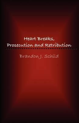 Heart Breaks, Prosecution and Retribution by Brandon J. Schild