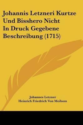 Johannis Letzneri Kurtze Und Bisshero Nicht in Druck Gegebene Beschreibung (1715) by Heinrich Friedrich Von Meibom