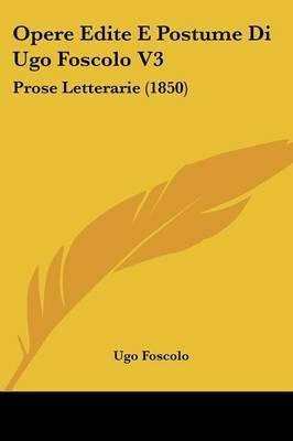 Opere Edite E Postume Di Ugo Foscolo V3: Prose Letterarie (1850) by Ugo Foscolo