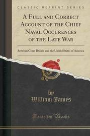 A Full and Correct Account of the Chief Naval Occurences of the Late War by William James