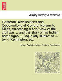 Personal Recollections and Observations of General Nelson A. Miles, Embracing a Brief View of the Civil War ... and the Story of His Indian Campaigns ... Copiously Illustrated ... by F. Remington, Etc. by Nelson Appleton Miles