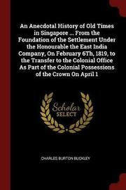 An Anecdotal History of Old Times in Singapore ... from the Foundation of the Settlement Under the Honourable the East India Company, on February 6th, 1819, to the Transfer to the Colonial Office as Part of the Colonial Possessions of the Crown on April 1 by Charles Burton Buckley image