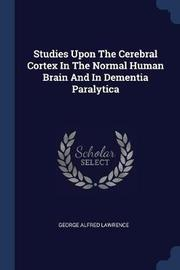 Studies Upon the Cerebral Cortex in the Normal Human Brain and in Dementia Paralytica by George Alfred Lawrence