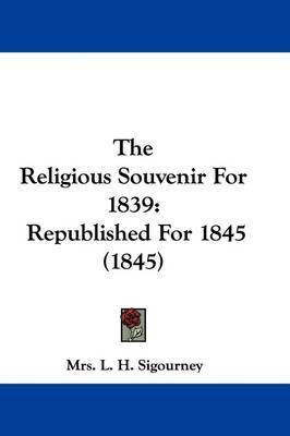 The Religious Souvenir For 1839: Republished For 1845 (1845) by Mrs L H Sigourney