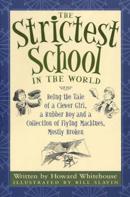 Strictest School in the World: Being the Tale of a Clever Girl, a Rubber Boy and a Collection of Amazing Flying Machines, Mostly Broken by Whitehouse Howard