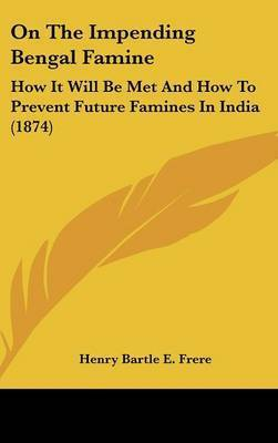 On The Impending Bengal Famine: How It Will Be Met And How To Prevent Future Famines In India (1874) by Henry Bartle E Frere